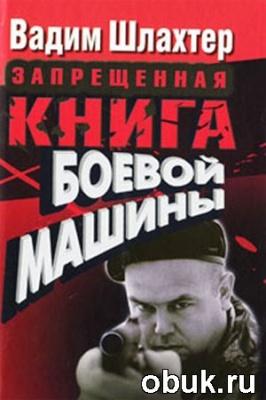 Книга Вадим Шлахтер. Запрещенная книга боевой машины
