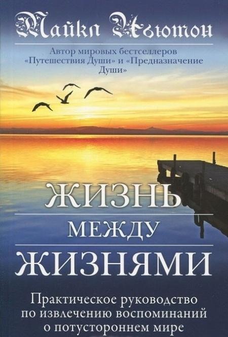 Книга МАЙКЛ НЬЮТОН -  ПУТЕШЕСТВИЕ ДУШИ ( ЖИЗНЬ МЕЖДУ ЖИЗНЯМИ )