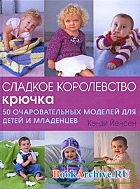 Книга Сладкое королевство крючка. 50 очаровательных моделей для детей и младенцев.