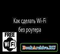 Книга Как сделать свою Wi-Fi сеть без роутера