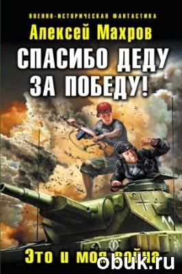 Книга Алексей Махров - Спасибо деду за Победу! Это и моя война