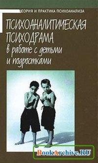 Книга Психоаналитическая психодрама в работе с детьми и подростками.
