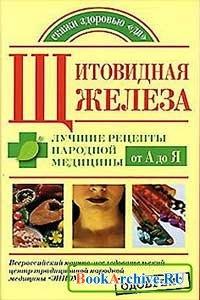 Книга Щитовидная железа. Лучшие рецепты народной медицины от А до Я.