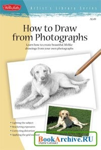 Книга How to Draw from Photographs: Learn how to create beautiful, lifelike drawings from your own photographs.