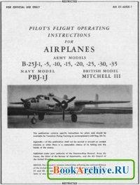 Книга Pilots Flight Operating Instructions for Airplanes  Army Models B-25J1, -5, -10, -15, -20, -25, -30, -35. Navy Model PBJ-1J, British Model Mitchell II.