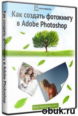 Книга Патин  Сергей - Как создать фотокнигу в Adobe Photoshop (2012г.) RUS