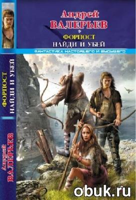 Книга Валерьев Андрей. Форпост. Найди и убей