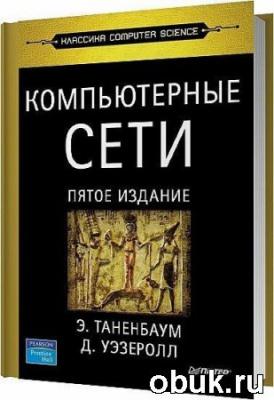 Книга Компьютерные сети. 5-е издание / Таненбаум Э. , Уэзеролл Д. / 2012