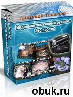 Книга Толокнов Анатолий - Видеомонтаж своими руками - это просто!