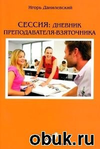 Книга Данилевский И. В. Сессия: дневник преподавателя-взяточника