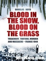 Книга Blood in the Snow, Blood on the Grass Treachery, Slaughter, Murder and Massacre - France 1944