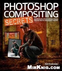 Книга Photoshop Compositing Secrets: Unlocking the Key to Perfect Selections and Amazing Photoshop Effects