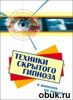 Книга Техники скрытого гипноза и влияния на людей
