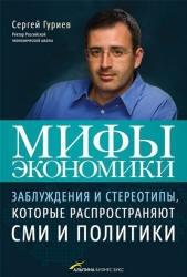 Книга Мифы экономики, Заблуждения и стереотипы, которые распространяют СМИ и политики, Гуриев С., 2011
