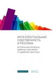 Книга Интеллектуальная собственность и реклама. Актуальные вопросы, административная и судебная практика