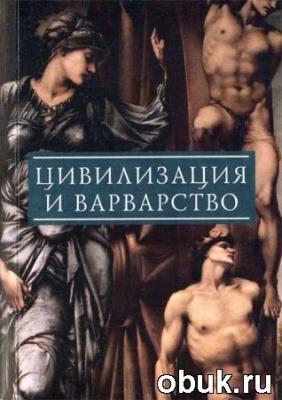 Книга Цивилизация и варварство: парадоксы победы цивилизации над варварством