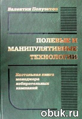 Книга Полевые и манипулятивные технологии. Настольная книга менеджера избирательных кампаний