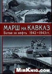 Марш на Кавказ: Битва за нефть 1942-1943 гг