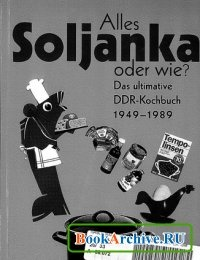 Книга Alles Soljanka oder wie? Das ultimative DDR-Kochbuch 1949 – 1989.