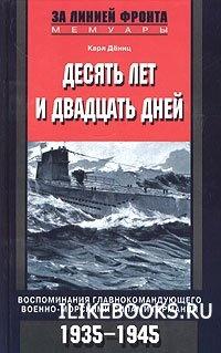 Книга Дениц Карл - Десять лет и двадцать дней. Воспоминания главнокомандующего военно-морскими силами Германии. 1935-1945