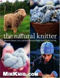 Книга The Natural Knitter: How to Choose, Use, and Knit Natural Fibers from Alpaca to Yak