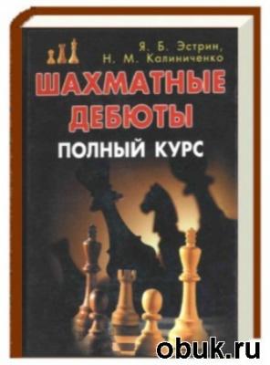 Книга Эстрин Я.Б., Калиниченко Н.М. - Шахматные дебюты. Полный курс