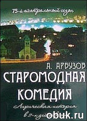 Алексей Арбузов - Старомодная комедия (Аудиоспектакль)