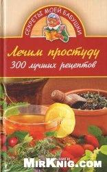 Книга Лечим простуду. 300 лучших рецептов