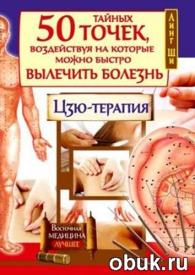 Книга 50 тайных точек, воздействуя на которые можно быстро вылечить болезнь. Цзю-терапия