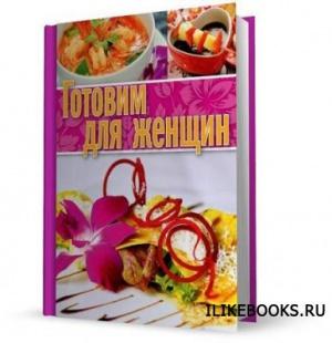 Книга Суворова Ксения (ред.) - Готовим для женщин (2014)