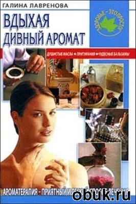 Книга Вдыхая дивный аромат. Ароматерапия – приятный и легкий способ лечения
