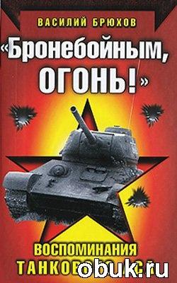 """""""Бронебойным, огонь!"""" Воспоминания танкового аса"""