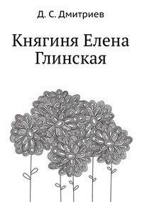 Книга Дмитриев Д. Княгиня Елена Глинская. М. Тип. Товарищества И.Д. Сытина, 1899. 162 с.