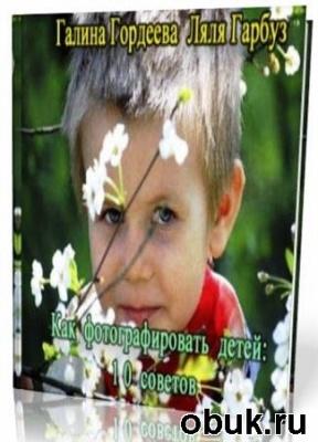 Книга Галина Гордеева, Ляля Гарбуз -  Как фотографировать детей:10 советов