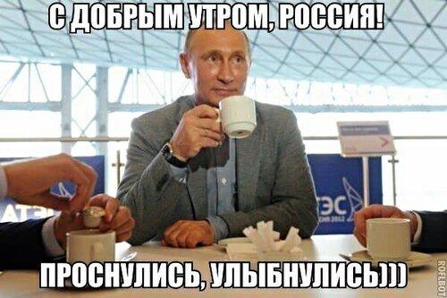 Путин:  - С добрым утром, Россия! Проснулись,  улыбнулись )))