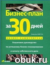 Книга Питер Дж. Патсула. Бизнес-план за 30 дней. Пошаговое руководство по успешному бизнес-планированию и началу собственного дела