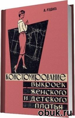 Книга Конструирование выкроек женского и детского платья / Лудвига А. / 1961