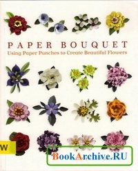 Книга Paper Bouquet: Using Paper Punches to Create Beautiful Flowers.