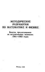 Книга Методические разработки по математике и физике, Билеты, предлагавшиеся на вступительных экзаменах 1981-1983 г., Козел С. М., Петеримова Н. И., Шелагин А. В., Шеронов А. А., Шабунин М. И., Агаханов Н. X., Болибрух А. А., Коновалов С. П., Федосов Б.В., 1984