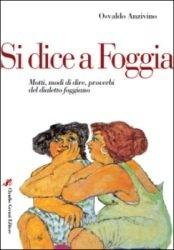 Книга Si dice a Foggia: Motti, modi di dire, proverbi del dialetto foggiano