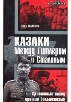 Казаки. Между Сталиным и Гитлером. Крестовый поход против большевизма
