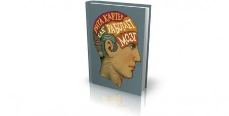 Книга «Как работает мозг», Рита Картер (2014). Узнайте о различиях мозга мужчин и женщин, о механизмах, лежащих в основе памяти, о пр