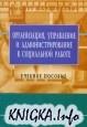 Книга Организация, администрирование и управление в социальной работе: Учебное