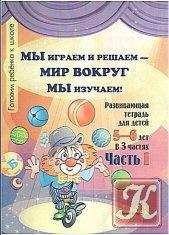 Книга Мы играем и решаем - мир вокруг мы изучаем. Готовим ребёнка к школе. Развивающая тетрадь для детей 5-6 лет в 3 частях