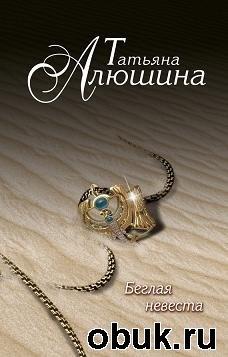 Книга Татьяна Алюшина. Беглая невеста