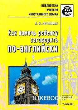 Книга Логинова Л.И. - Как помочь ребенку заговорить по-английски. Книга для учителей