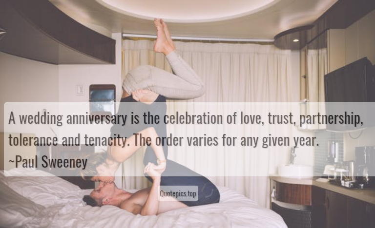A wedding anniversary is the celebration of love, trust, partnership, tolerance and tenacity. The order varies for any given year. ~Paul Sweeney