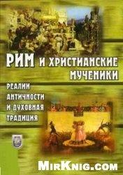 Книга Рим и христианские мученики (реалии античности и духовная традиция)