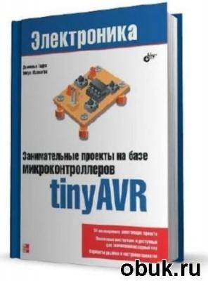 Книга Гадре Д., Мэлхотра Н. - Занимательные проекты на базе микроконтроллеров tinyAVR (PDF+исх.)