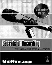 Книга Secrets of Recording: Professional Tips, Tools & Techniques (The Mastering Music Series)